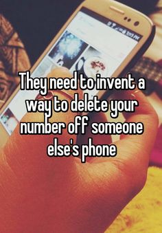 """They need to invent a way to delete your number off someone else's phone"""