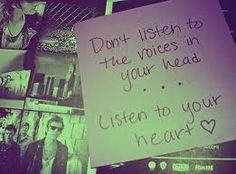Don't listen to the voices in your head... listen to your heart.