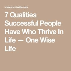7 Qualities Successful People Have Who Thrive In Life — One Wise LIfe