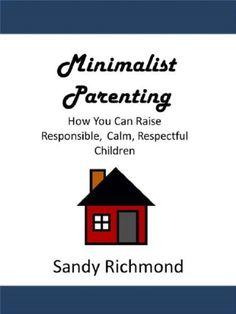 Minimalist Parenting: How You Can Raise Responsible, Calm, Respectful Children by Sandy Richmond, http://www.amazon.com/dp/B00EJVRE5U/ref=cm_sw_r_pi_dp_hbpfsb08JCE9Q