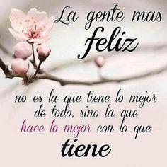 #dia a día, la gente más feliz no es la que tiene lo mejor de todo, sino la que hace lo mejor con lo que tiene