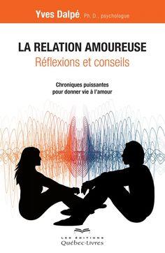 La relation amoureuse : réflexions et conseils : chroniques puissantes pour donner vie à l'amour / Yves Dalpé. Éditions Québec-Livres (4).