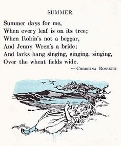 Summer days for me, When every leaf is on it's tree; When Robin's not a beggar, And Jenny Wren's a bride; And larks hang singing, singing, singing, Over the wheat fields wide. -- Christina Rossetti