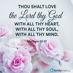 Matthew 22: 37 - Jesus said unto him, Thou shalt love the Lord thy God with all thy heart, and with all thy soul, and with all thy mind.