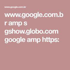 www.google.com.br amp s gshow.globo.com google amp https: