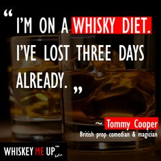 I'm on a whisky diet. I've lost three days already. ~Tommy Cooper. Read more whiskey quotes at http://whiskeymeup.com/category/quote/