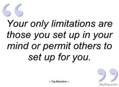 Your only limitations are those you set up in your mind or permit others to set up for you. Self Quotes, Life Quotes, Og Mandino Quotes, Great Quotes, Quotes To Live By, Good Thoughts, Random Thoughts, Motivational Quotes, Inspirational Quotes