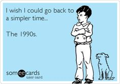 I wish I could go back to a simpler time... The 1990s.