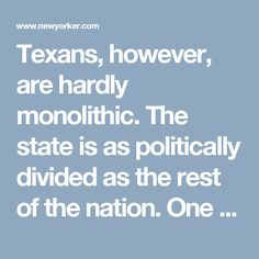 Texans, however, are hardly monolithic. The state is as politically divided as the rest of the nation. One can drive across it and be in two different states at the same time: FM Texas and AM Texas. FM Texas is the silky voice of city dwellers, the kingdom of NPR. It is progressive, blue, reasonable, secular, and smug—almost like California. AM Texas speaks to the suburbs and the rural areas: Trumpland. It's endless bluster and endless ads. Paranoia and piety are the main items on the menu.