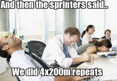 The never ending animosity between sprinters and long distance runners.