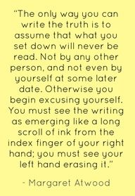 """""""The only way you can write the truth is to assume that what you set down will never be read. not by any other person, and not even by yourself at some later date. otherwise you begin excusing yourself. you must see the writing as emerging like a long scroll of ink from the index finger if your right hand; you must see your left hand erasing it."""" - Margaret Atwood #quotes #writing"""