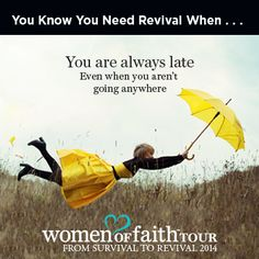 You know you need revival when ... you are always late even when you're not going anywhere. (Women of Faith)