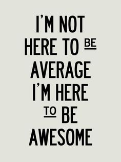 I'm not here to be average I'm here to be awesome