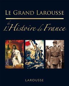 Le grand Larousse de l'histoire de France / édition, Laure Sérullaz ; rédaction, Jean-Paul Viart.  Éditions Larousse (5).