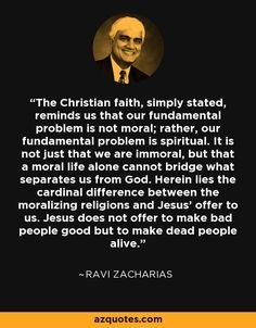The Christian faith, simply stated, reminds us that our fundamental problem is not moral; rather, our fundamental problem is spiritual. It is not just that we are immoral, but that a moral life alone cannot bridge what separates us from God. Herein lies the cardinal difference between the moralizing religions and Jesus' offer to us. Jesus does not offer to make bad people good but to make dead people alive. - Ravi Zacharias