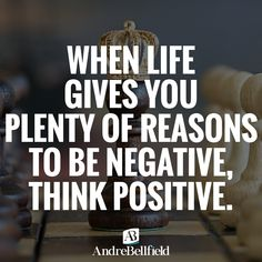 WHEN LIFE GIVES YOU PLENTY OF REASONS TO BE NEGATIVE, THINK POSITIVE.