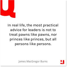 """In real life, the most practical advice for leaders is not to treat pawns like pawns, nor princes like princes, but all persons like persons."" -- James MacGregor Burns #TuesdayTip #JamesMacGregorBurns #leadership #leaders #goodleaders #encouragement #inspiration #quote #quotes #life #lifequotes #instagood #instaquote #qotd #quollective"