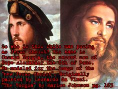 "So who is this white man posing as Jesus Christ? His name is Cesare Borgia, the second son of Pope Alexander the 6th of Rome. He modeled for the image of the ""new Jesus Christ"". Originally painted by Leonardo da Vinci. - ""The Borgia"" by Marion Johnson pg. 163"