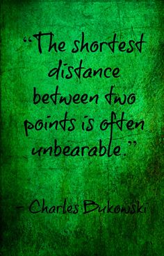 The shortest distance between two points is often unbearable. - Charles Bukowski