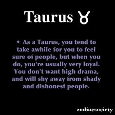 As a Taurus, you tend to take awhile for you to feel sure of people, but when you do, you're usually very loyal. You don't want high drama, and will shy away from shady and dishonest people