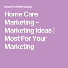 home care marketing marketing ideas most for your marketing