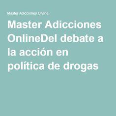 Master Adicciones OnlineDel debate a la acción en política de drogas