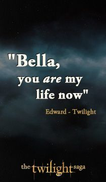 "From The Twilight Saga: Twilight ""Bella, you are my life now."""