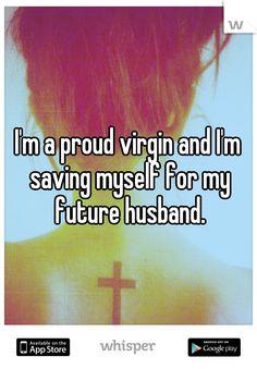 I'm a proud virgin and I'm saving myself for my future husband.