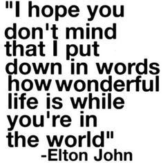 ~ This song was very important to me, and with a careless phrase, someone had tarnished that. Until I was moved to tears as he played it at his latest concert. The ever wonderous Elton John.~