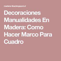 Decoraciones Manualidades En Madera: Como Hacer Marco Para Cuadro
