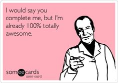 I would say you complete me, but I'm already 100% totally awesome.