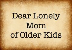 Dear Lonely Mom - a great post, bookmarking it for when I get there!