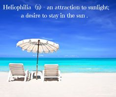 Beach Saying: Heliophilia (n) An attraction to sunlight; a desire to stay in the sun. I would love to be there right now.