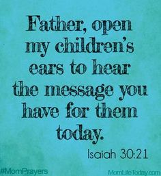 Father, open my children's ears to hear the message you have for them today. Isaiah 30:21 #MomPrayers