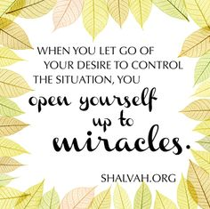 When you let go of your desire to control the situation, you open yourself up to miracles. -Shalvah.org