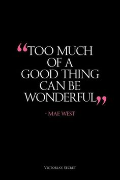 Too much of the good thing can be wonderful