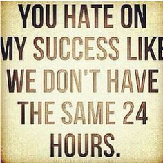 You hate on my success like we don't have the same twenty-four hours