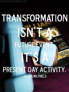 Transformation isn't a future event. It's a present day activity. -Jillian Michaels