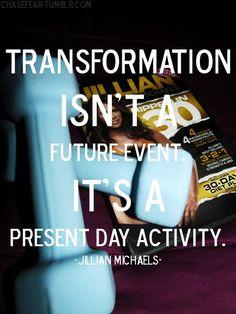 Transformation isn't a future event. It's a present day activity. -Jillian Michaels