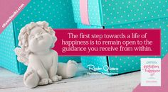The first step towards a life of happiness is to remain open to the guidance you receive from within.