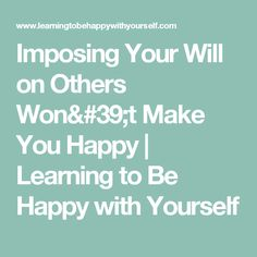 Imposing Your Will on Others Won't Make You Happy | Learning to Be Happy with Yourself