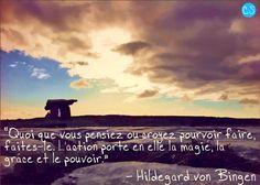 """""""Quoi que vous pensiez ou croyez pourvoir faire, faites-le. L'action porte en elle la magie, la grâce et le pouvoir"""" Hildegard von Bingen"""
