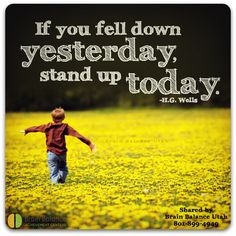 """If you fell down yesterday, stand up today."" – H.G. Wells #wordsofwidom #motivation #motivational #motivationquote #keepgoing #youcandoit #inspiring #inspirational #Inspirationalquote #instaquote #StGeorge #SouthJordan #PleasantGrove #Bountiful #Utah #UT #addressthecause #brainbalance #afterschoolprogram"