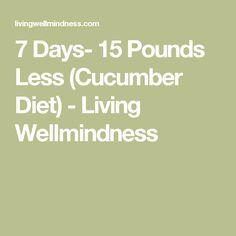 7 Days- 15 Pounds Less (Cucumber Diet) - Living Wellmindness