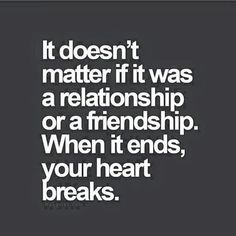 It doesn't matter if it was a friendship or a relationship. When it ends, your heart breaks.