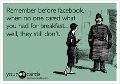 Remember before facebook, when no one cared what you had for breakfast... well, they still don't.