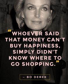 """""""Whoever said that money can't buy happiness, simply didn't know where to go shopping."""" — Bo Derek #WWWQuotesToLiveBy #Quotes (pic via @StyleCaster)"""