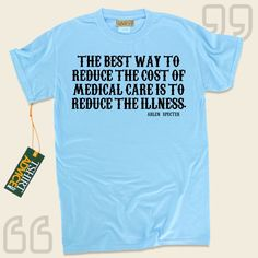 The best way to reduce the cost of medical care is to reduce the illness.-Arlen Specter This type of  words of wisdom t-shirt  is not going to go out of style. We offer memorable  saying shirts ,  words of advice t shirts ,  doctrine tshirts , along with  literature tee shirts  in admiration of... - http://www.tshirtadvice.com/arlen-specter-t-shirts-the-best-way-to-life-tshirts/
