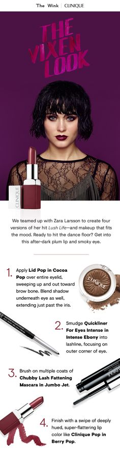 """We teamed up with Zara Larsson to create four versions of her hit """"Lush Life."""" Get into this after-dark plum lip and smoky eye.  1. Apply Lid Pop in Cocoa Pop over entire eyelid, sweeping up and out toward brow bone. Blend shadow underneath eye as well.  2. Smudge Quickliner For Eyes Intense in Intense Ebony into lashline.  3. Apply multiple coats of Chubby Lash Fattening Mascara in Jumbo Jet.  4. Finish with Clinique Pop in Berry Pop."""