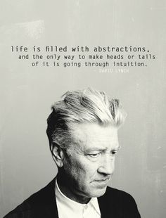 """Life is filled with abstractions, and the only way to make heads or tails of it is going through intuition."" - David Lynch"